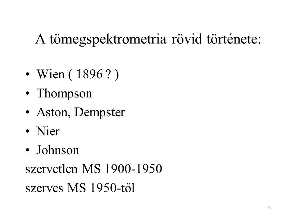 2 A tömegspektrometria rövid története: Wien ( 1896 ? ) Thompson Aston, Dempster Nier Johnson szervetlen MS 1900-1950 szerves MS 1950-től