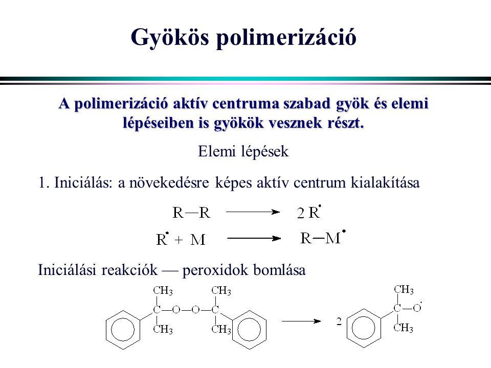 Gyökös polimerizáció A polimerizáció aktív centruma szabad gyök és elemi lépéseiben is gyökök vesznek részt. Elemi lépések 1. Iniciálás: a növekedésre