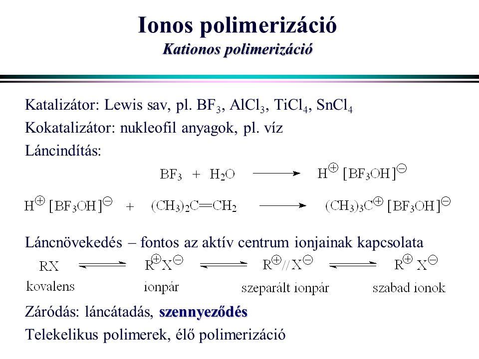Kationos polimerizáció Ionos polimerizáció Kationos polimerizáció Katalizátor: Lewis sav, pl. BF 3, AlCl 3, TiCl 4, SnCl 4 Kokatalizátor: nukleofil an