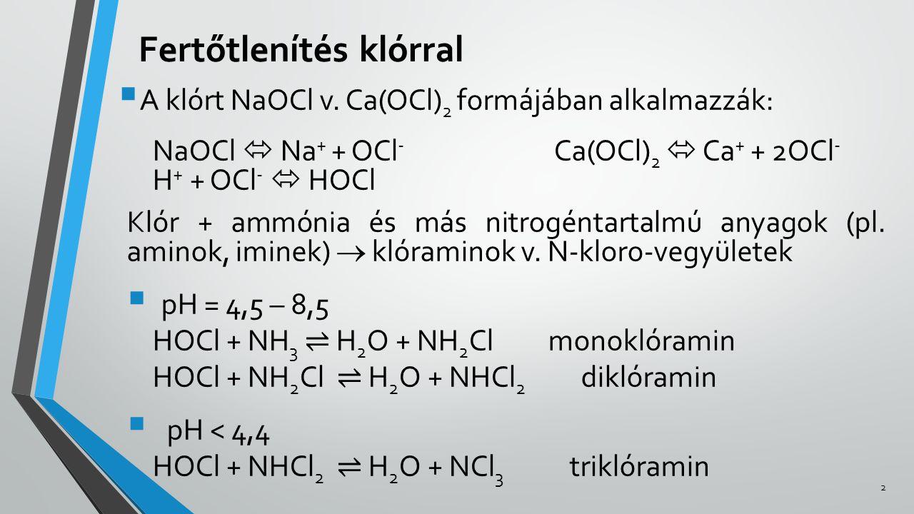 Fertőtlenítés klórral  A klórt NaOCl v. Ca(OCl) 2 formájában alkalmazzák: NaOCl  Na + + OCl - Ca(OCl) 2  Ca + + 2OCl - H + + OCl -  HOCl Klór + am