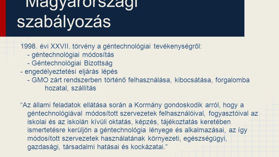 Magyarországi szabályozás 1998. évi XXVII. törvény a géntechnológiai tevékenységről: - géntechnológiai módosítás - Géntechnológiai Bizottság - engedél