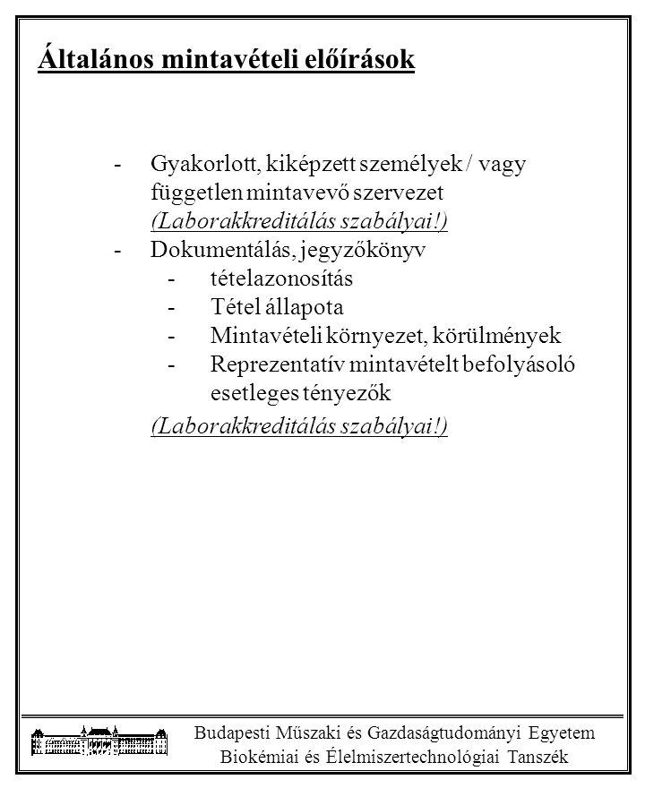 Budapesti Műszaki és Gazdaságtudományi Egyetem Biokémiai és Élelmiszertechnológiai Tanszék Általános mintavételi előírások -Gyakorlott, kiképzett személyek / vagy független mintavevő szervezet (Laborakkreditálás szabályai!) -Dokumentálás, jegyzőkönyv -tételazonosítás -Tétel állapota -Mintavételi környezet, körülmények -Reprezentatív mintavételt befolyásoló esetleges tényezők (Laborakkreditálás szabályai!)