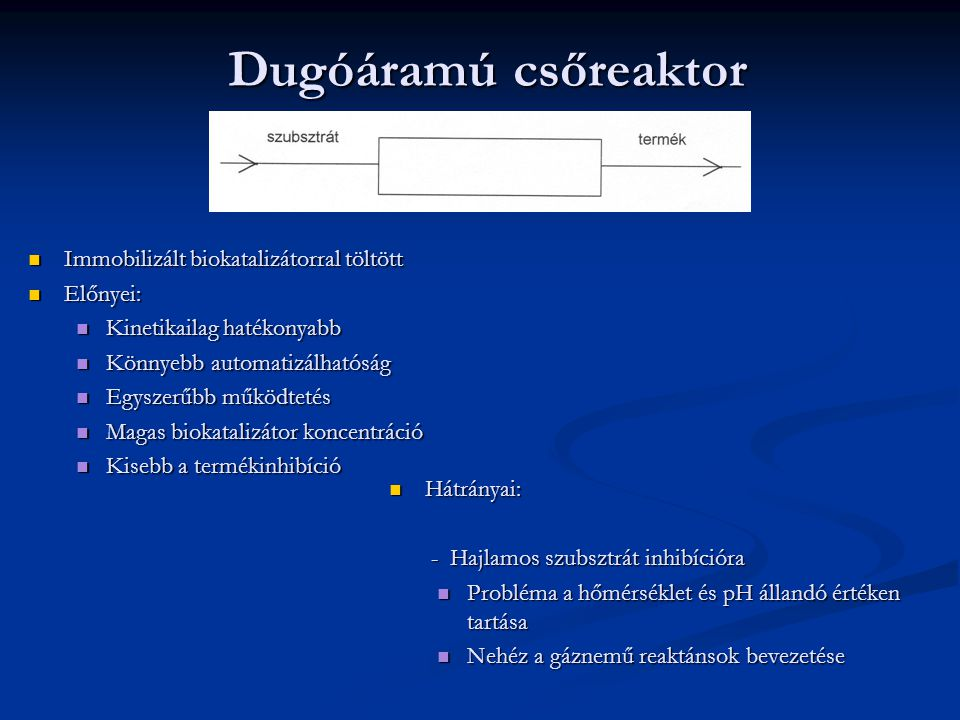 Dugóáramú csőreaktor Immobilizált biokatalizátorral töltött Előnyei: Kinetikailag hatékonyabb Könnyebb automatizálhatóság Egyszerűbb működtetés Magas biokatalizátor koncentráció Kisebb a termékinhibíció Hátrányai: Hátrányai: - Hajlamos szubsztrát inhibícióra - Hajlamos szubsztrát inhibícióra Probléma a hőmérséklet és pH állandó értéken tartása Probléma a hőmérséklet és pH állandó értéken tartása Nehéz a gáznemű reaktánsok bevezetése Nehéz a gáznemű reaktánsok bevezetése