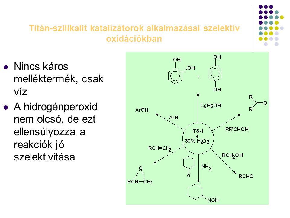 Titán-szilikalit katalizátorok alkalmazásai szelektív oxidációkban Nincs káros melléktermék, csak víz A hidrogénperoxid nem olcsó, de ezt ellensúlyozz