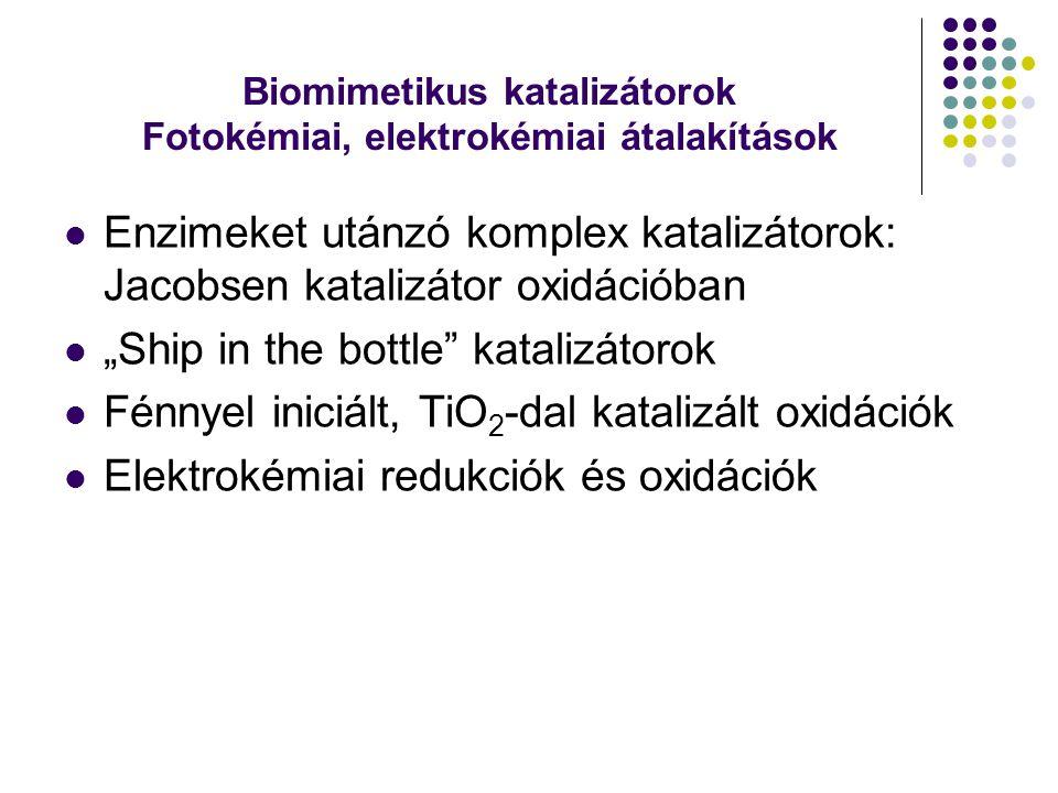 """Biomimetikus katalizátorok Fotokémiai, elektrokémiai átalakítások Enzimeket utánzó komplex katalizátorok: Jacobsen katalizátor oxidációban """"Ship in th"""