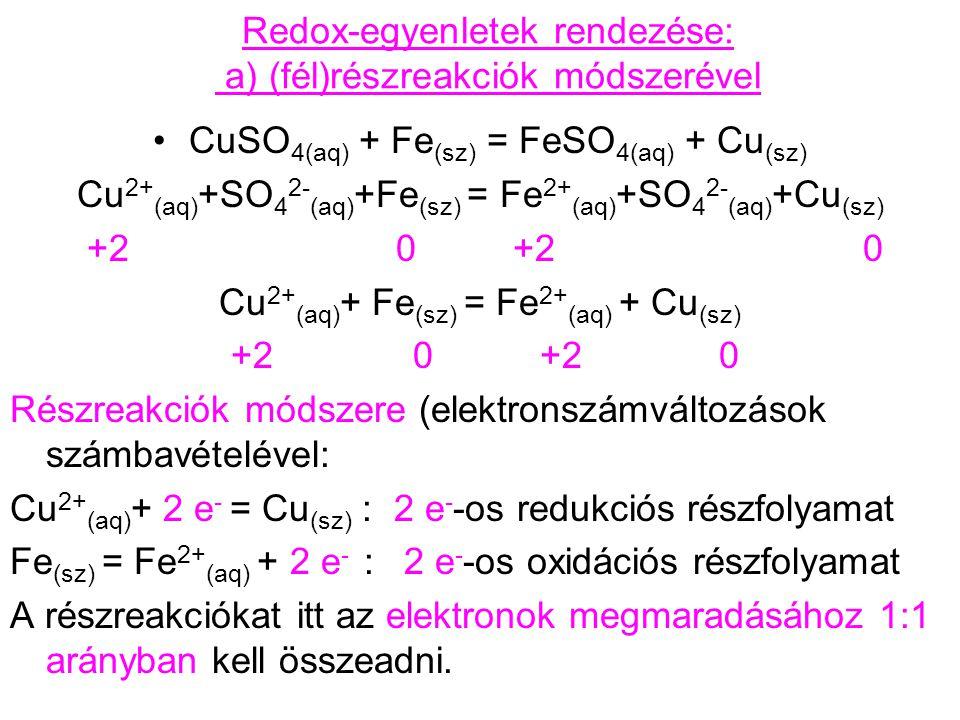 Redox-egyenletek rendezése: a) (fél)részreakciók módszerével HCl (aq) + Zn (sz) ↔ ZnCl 2(aq) + H 2(g) H + (aq) + Cl - (aq) + Zn (sz) ↔ Zn 2+ (aq) + 2 Cl - (aq) + H 2(g) +1 0 +2 0 H + (aq) + Zn (sz) ↔ Zn 2+ (aq) + H 2(g) +1 0 +2 0 Részreakciók módszere (elektronszámváltozások számbavételével): H + (aq) + e - = 0,5 H 2(g :1 e - -os redukciós részfolyamat Zn (sz) = Zn 2+ (aq) + 2 e - : 2 e - -os oxidációs részfolyamat A részreakciókat itt az elektronok megmaradásához 2:1 arányban kell összeadni.