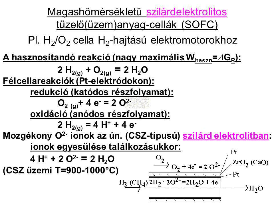 Magashőmérsékletű szilárdelektrolitos tüzelő(üzem)anyag-cellák (SOFC) Pl. H 2 /O 2 cella H 2 -hajtású elektromotorokhoz A hasznosítandó reakció (nagy