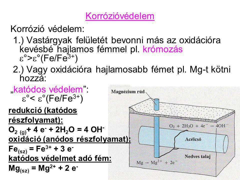 Korrózióvédelem Korrózió védelem: 1.) Vastárgyak felületét bevonni más az oxidációra kevésbé hajlamos fémmel pl. krómozás  °>  °(Fe/Fe 3+ ) 2.) Vagy