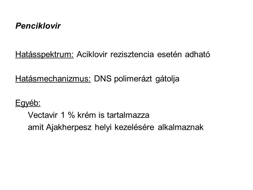 Penciklovir Hatásspektrum: Aciklovir rezisztencia esetén adható Hatásmechanizmus: DNS polimerázt gátolja Egyéb: Vectavir 1 % krém is tartalmazza amit