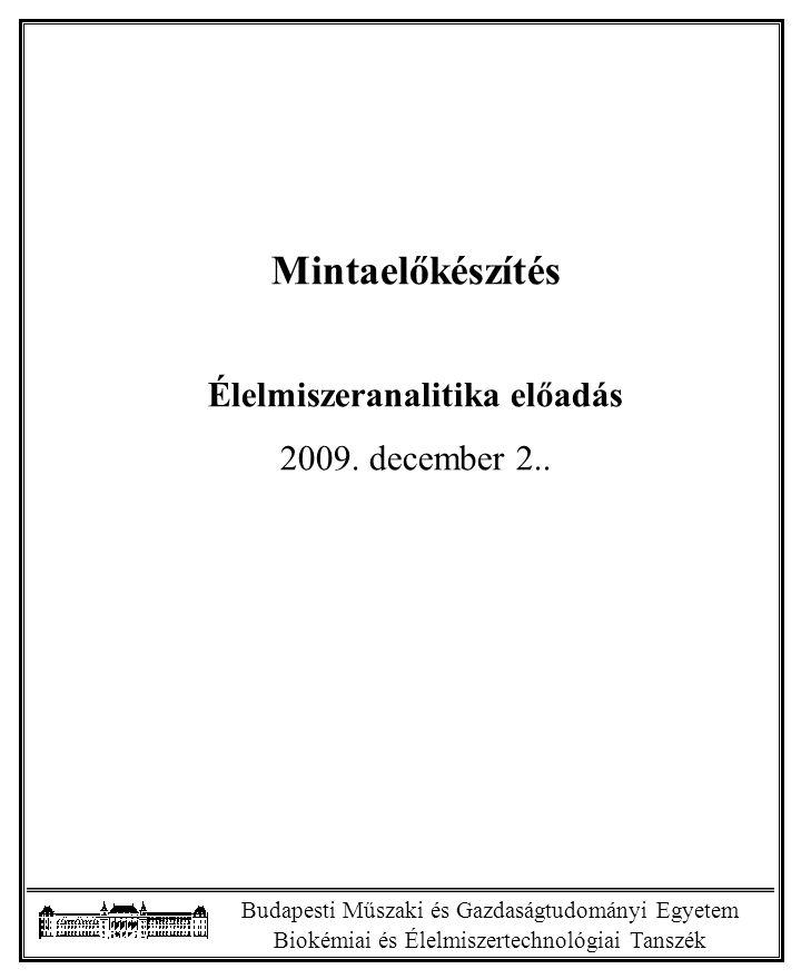 Budapesti Műszaki és Gazdaságtudományi Egyetem Biokémiai és Élelmiszertechnológiai Tanszék Bevezető gondolatok -Nagy mennyiségű alapanyag és termék -Eltérő biológiai- és mintamátrixok -Eltérő homogenitás -Eltérő fizikai-kémiai vizsgálatok -Különböző vizsgálati követelmények -Különböző vizsgálati technikák -Mintamennyiség csökkenése, mikoranalítika Általánosítható és specifikus mintaelőkészítési szabályok Ma általános szempontokkal foglalkozunk.