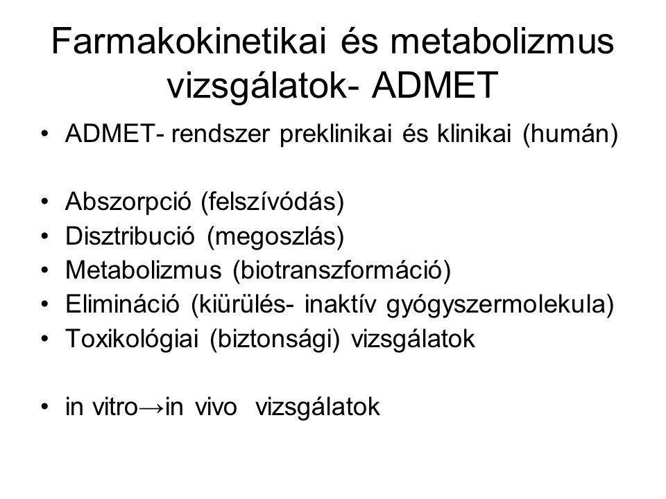 Farmakokinetikai és metabolizmus vizsgálatok- ADMET ADMET- rendszer preklinikai és klinikai (humán) Abszorpció (felszívódás) Disztribució (megoszlás)