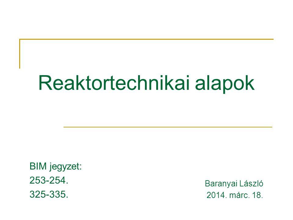 Reaktortechnikai alapok Baranyai László 2014. márc. 18. BIM jegyzet: 253-254. 325-335.