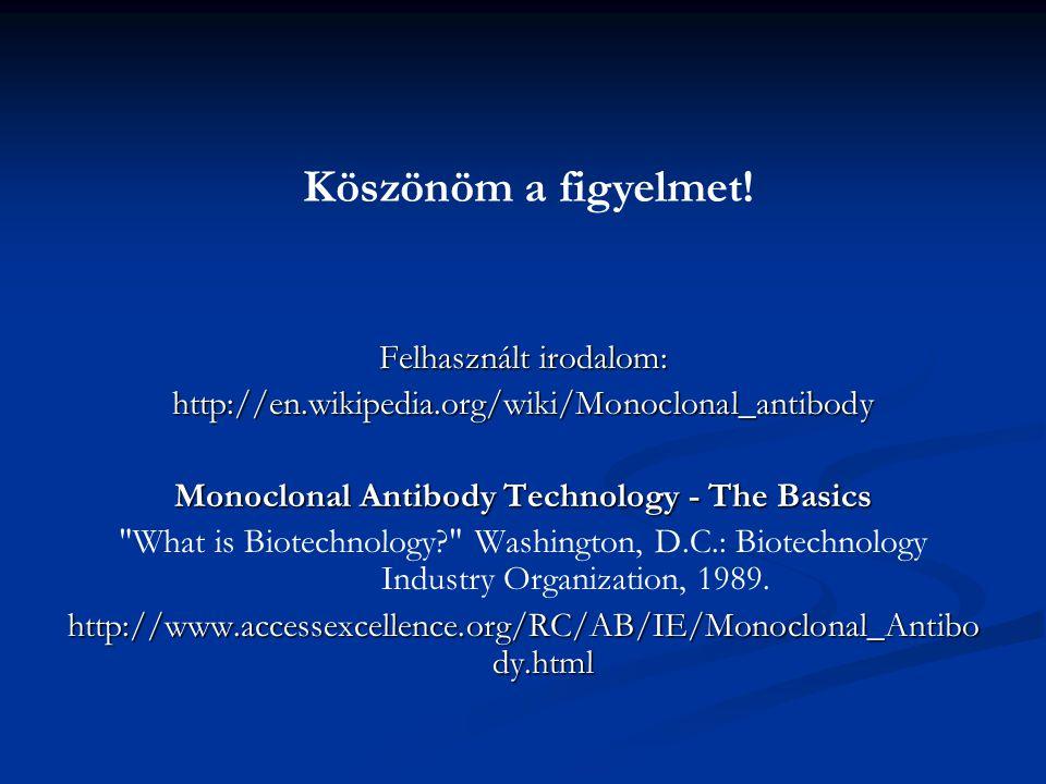Felhasznált irodalom: http://en.wikipedia.org/wiki/Monoclonal_antibody Monoclonal Antibody Technology - The Basics What is Biotechnology? Washington, D.C.: Biotechnology Industry Organization, 1989.