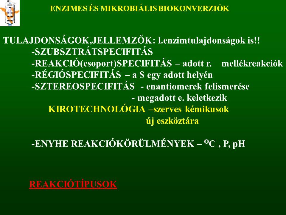 REAKCIÓTÍPUSENZIMCSOPORTREAKCIÓK Oxidációk és és redukciók EC 1.Hidroxilálás, dehidroxilezés, epoxidálás, C-C kötés hidrogénezése,- dehidrogénezése, alkoholok, aldehidek oxidációja, alkil-, karboxialkil-, ketoalkil láncok oxidatív lebontása, subsztituensek oxidatív eltávolítása, oxidatív dezaminálás, oxidatív gyűrűfelnyitás, szerves savak, aldehidek, ketonok redukciója, heterofunkciós csoportok redukálása,, szubsztituensek reduktív eliminálása HidrolízisEC 3.észterek, aminok, amidok, laktonok, éterek, laktámok hidrolízise IzomerizációEC 5.kettős kötés és oxigén tartalmú csoport áthelyezés, racemizálás, intramolekuláris átrendeződés KondenzációEC 2.