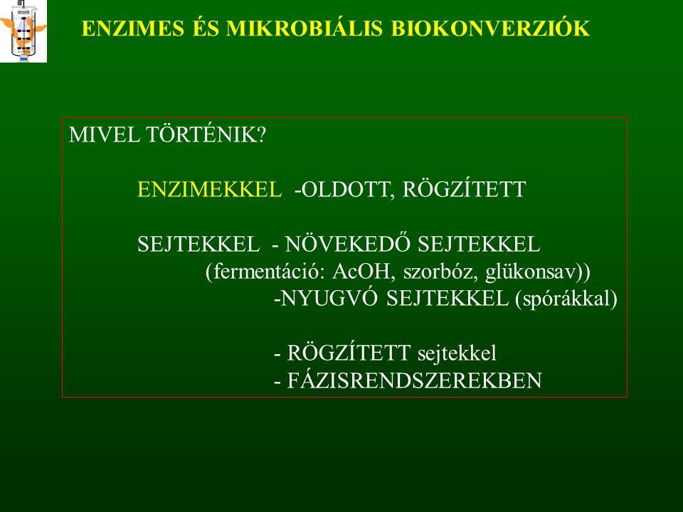 ENZIMES ÉS MIKROBIÁLIS BIOKONVERZIÓK MIVEL TÖRTÉNIK? ENZIMEKKEL -OLDOTT, RÖGZÍTETT SEJTEKKEL - NÖVEKEDŐ SEJTEKKEL (fermentáció: AcOH, szorbóz, glükons