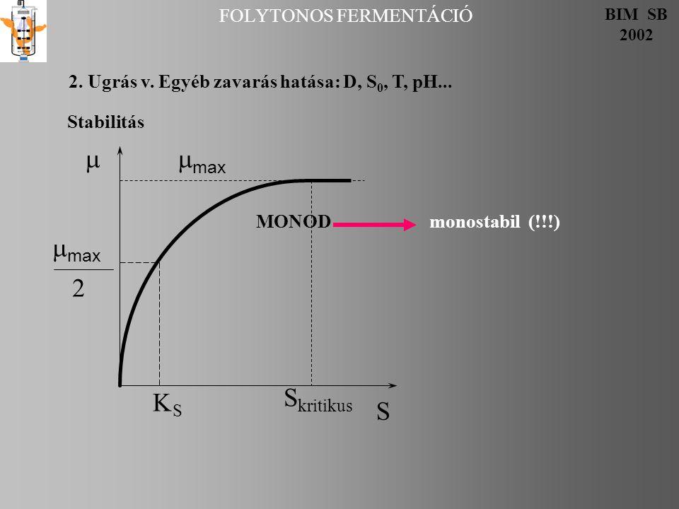 MONOD monostabil (!!!) FOLYTONOS FERMENTÁCIÓ BIM SB 2002 2. Ugrás v. Egyéb zavarás hatása: D, S 0, T, pH... Stabilitás  max 2 SS S kritikus S