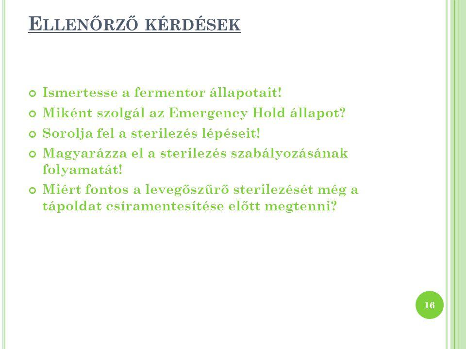 E LLENŐRZŐ KÉRDÉSEK Ismertesse a fermentor állapotait! Miként szolgál az Emergency Hold állapot? Sorolja fel a sterilezés lépéseit! Magyarázza el a st