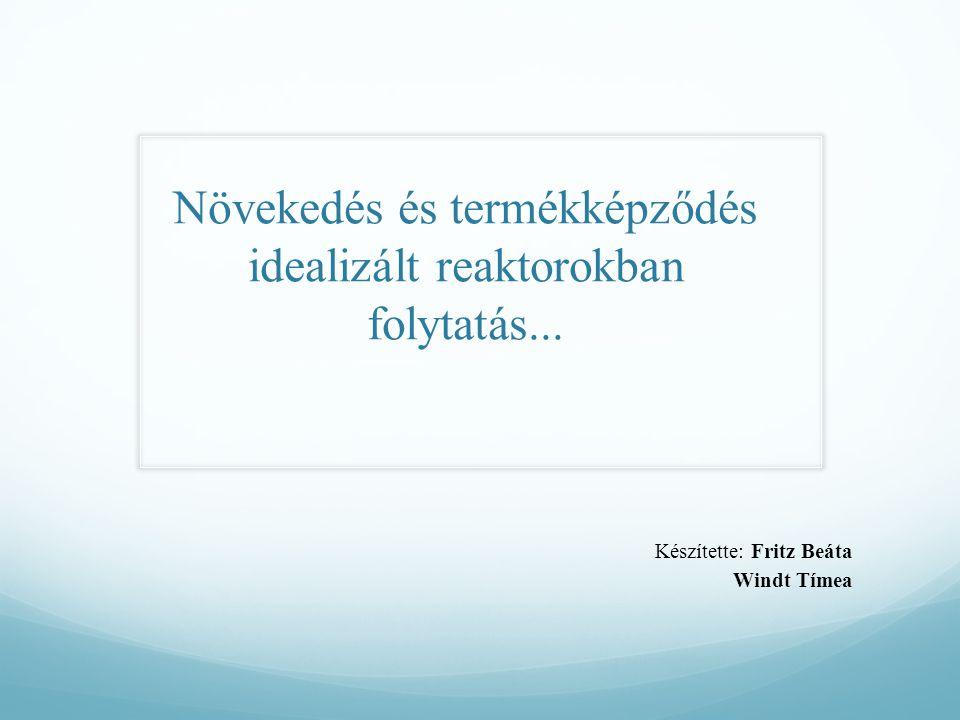 Növekedés és termékképződés idealizált reaktorokban folytatás... Készítette:Fritz Beáta Windt Tímea