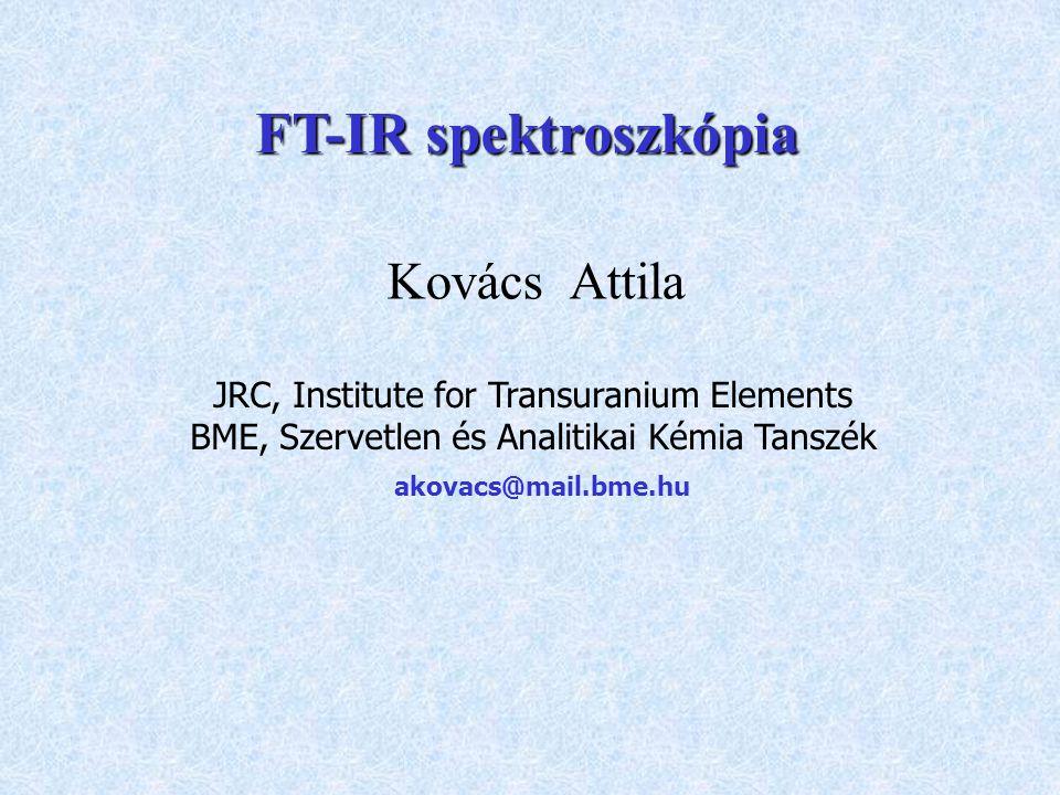 Kovács Attila JRC, Institute for Transuranium Elements BME, Szervetlen és Analitikai Kémia Tanszék akovacs@mail.bme.hu FT-IR spektroszkópia