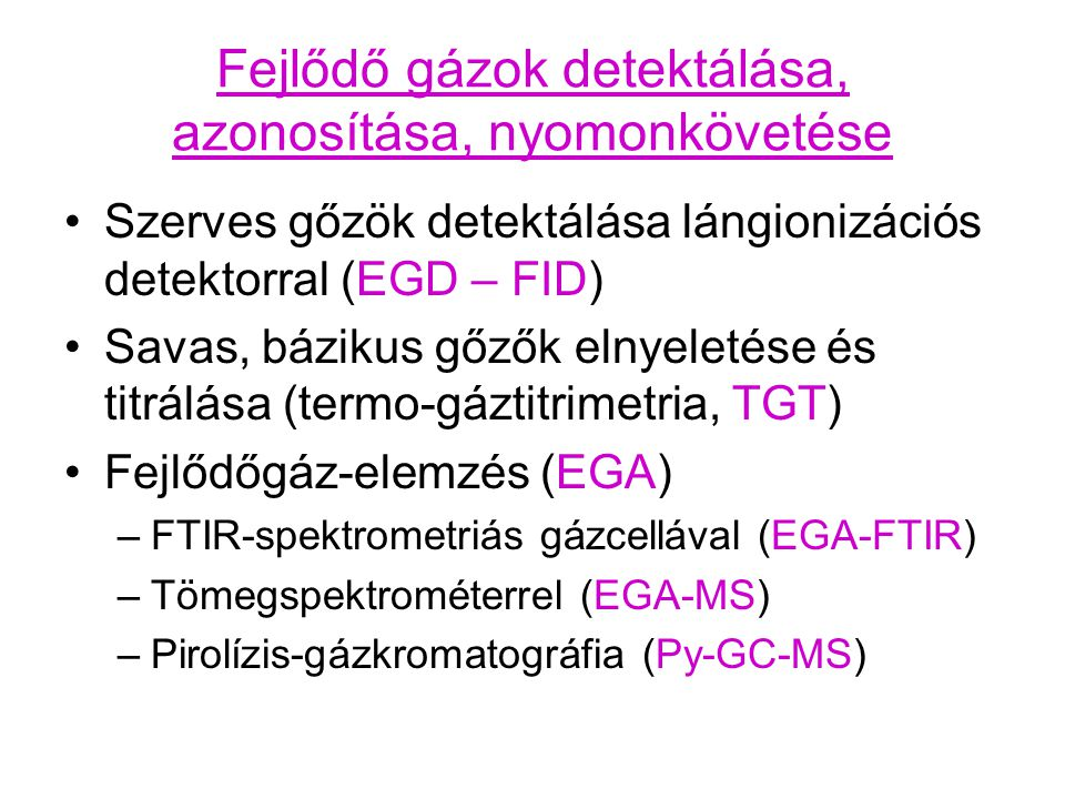 Lángionizációs detektor (FID) - fejlődő illékony szerves gőzök kimutatása (EGD) Diffuziós levegő - H 2 - láng: H 2 + O 2 gyökös láncreakció Szerves anyagok égese  CHO CHO = CHO + + e - Csak szerves anyagok adnak jelet Gőzök a termikus kemencéből (N 2 -atmoszféra)