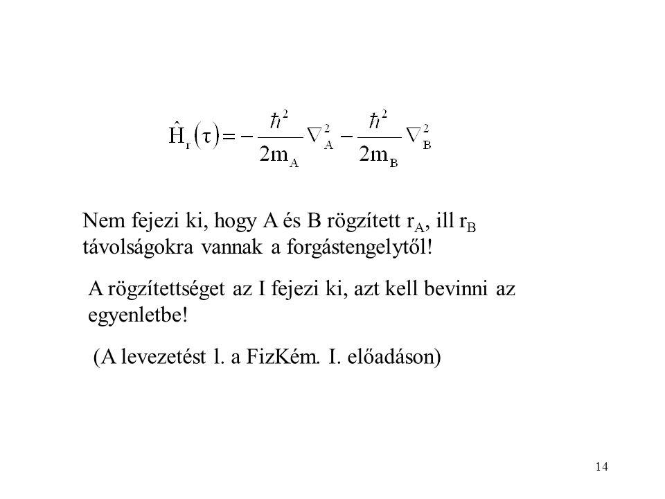 14 A rögzítettséget az I fejezi ki, azt kell bevinni az egyenletbe! (A levezetést l. a FizKém. I. előadáson) Nem fejezi ki, hogy A és B rögzített r A,