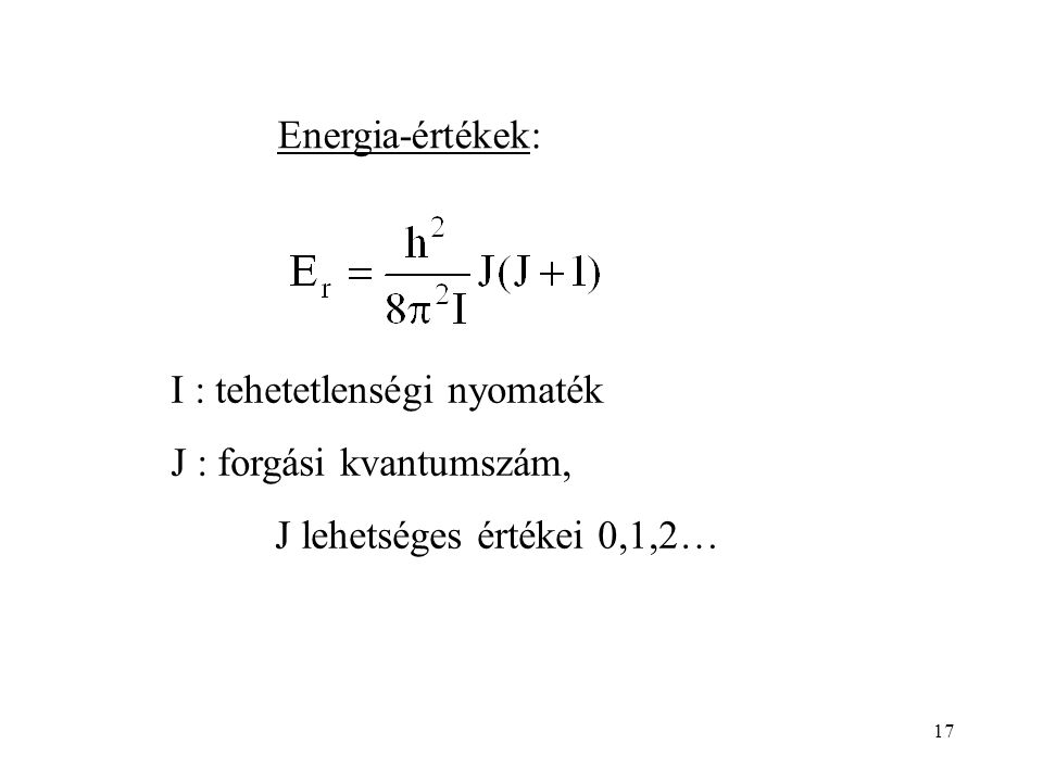 17 Energia-értékek: I : tehetetlenségi nyomaték J : forgási kvantumszám, J lehetséges értékei 0,1,2…