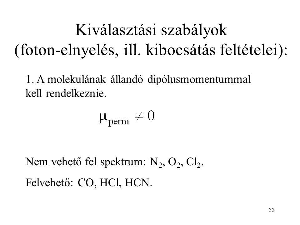 22 1. A molekulának állandó dipólusmomentummal kell rendelkeznie. Nem vehető fel spektrum: N 2, O 2, Cl 2. Felvehető: CO, HCl, HCN. Kiválasztási szabá