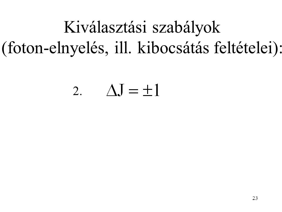 23 Kiválasztási szabályok (foton-elnyelés, ill. kibocsátás feltételei): 2.