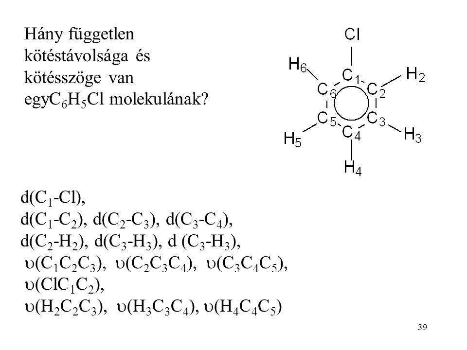 39 Hány független kötéstávolsága és kötésszöge van egyC 6 H 5 Cl molekulának? d(C 1 -Cl), d(C 1 -C 2 ), d(C 2 -C 3 ), d(C 3 -C 4 ), d(C 2 -H 2 ), d(C