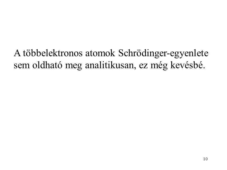 A többelektronos atomok Schrödinger-egyenlete sem oldható meg analitikusan, ez még kevésbé. 10