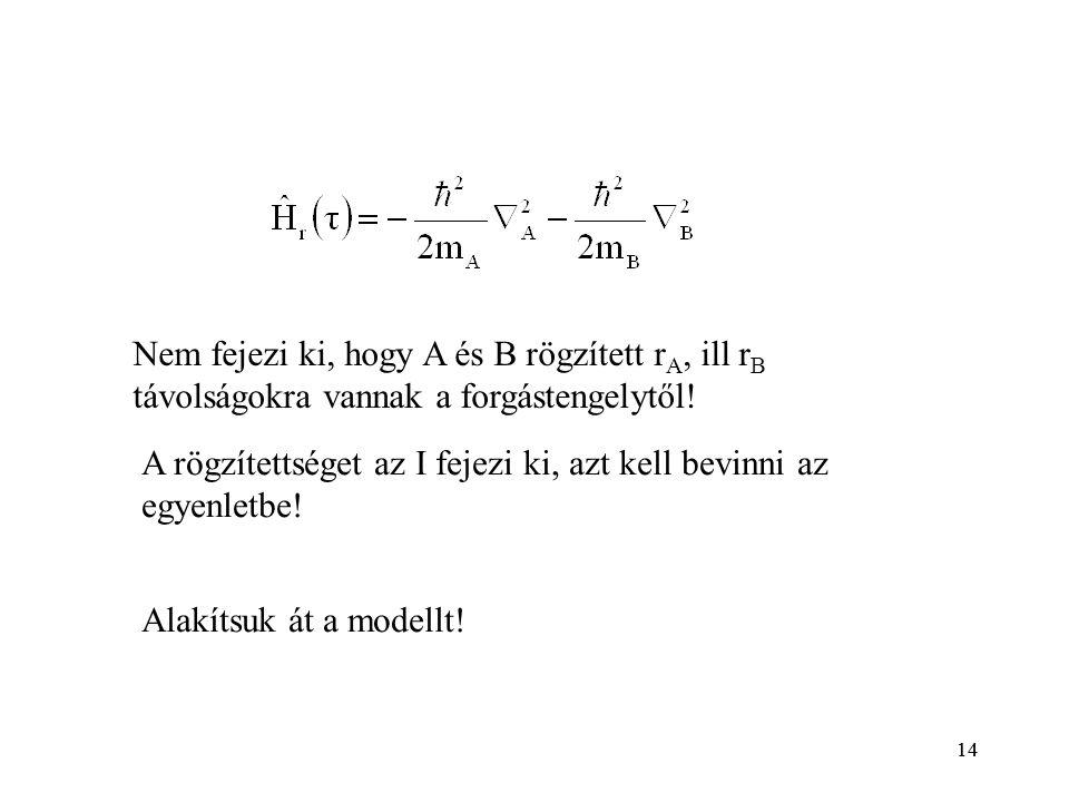 14 A rögzítettséget az I fejezi ki, azt kell bevinni az egyenletbe! Nem fejezi ki, hogy A és B rögzített r A, ill r B távolságokra vannak a forgásteng