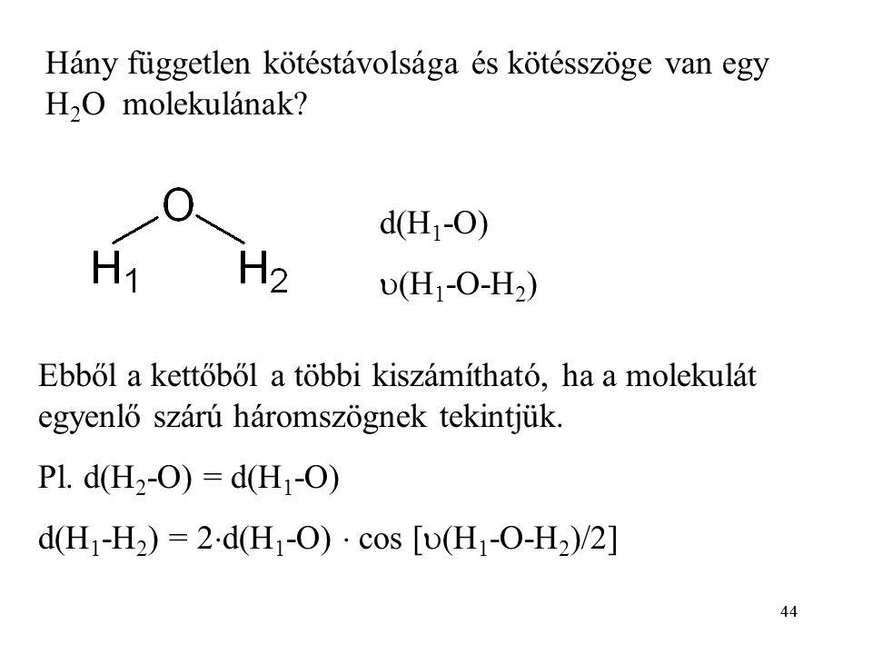 44 Hány független kötéstávolsága és kötésszöge van egy H 2 O molekulának? d(H 1 -O)  (H 1 -O-H 2 ) Ebből a kettőből a többi kiszámítható, ha a moleku
