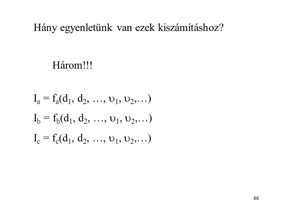 46 Hány egyenletünk van ezek kiszámításhoz? I a = f a (d 1, d 2, …,  1,  2,…) I b = f b (d 1, d 2, …,  1,  2,…) I c = f c (d 1, d 2, …,  1,  2,…