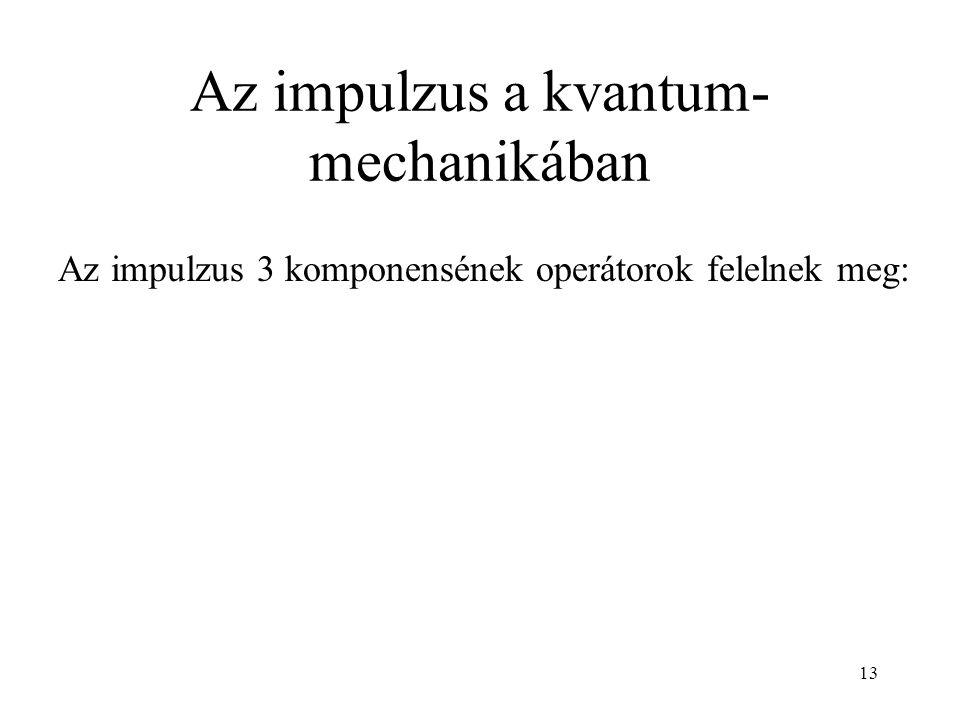 Az impulzus a kvantum- mechanikában Az impulzus 3 komponensének operátorok felelnek meg: 13