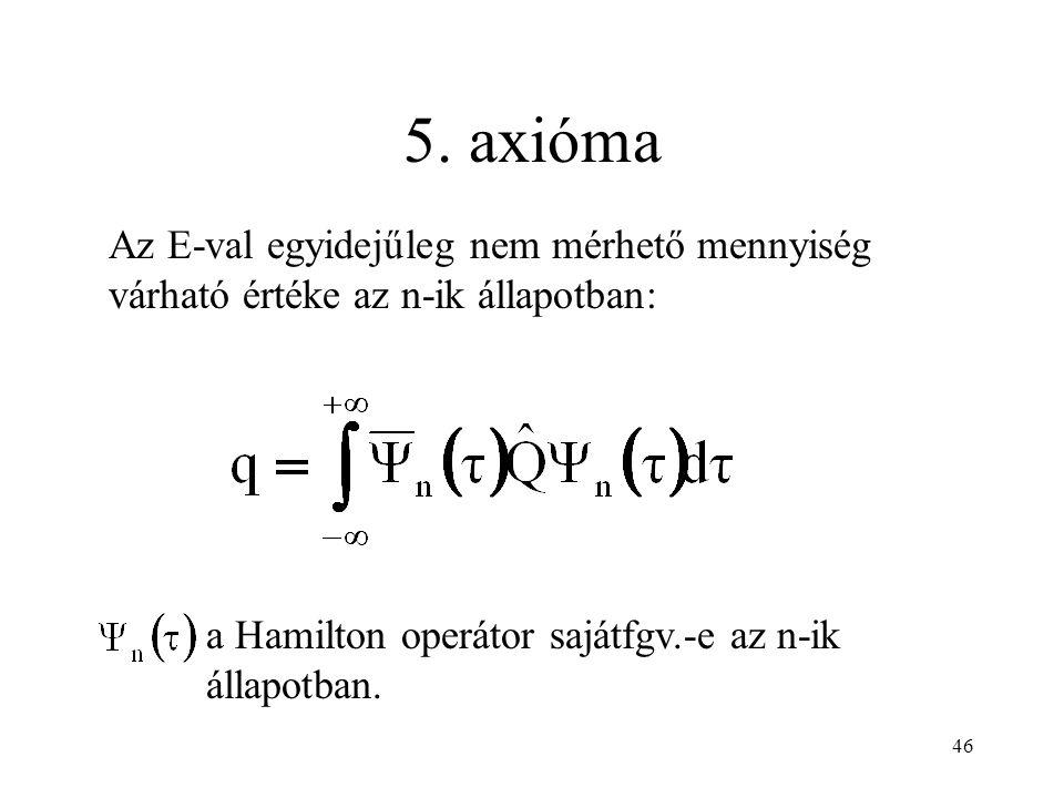 5. axióma Az E-val egyidejűleg nem mérhető mennyiség várható értéke az n-ik állapotban: a Hamilton operátor sajátfgv.-e az n-ik állapotban. 46