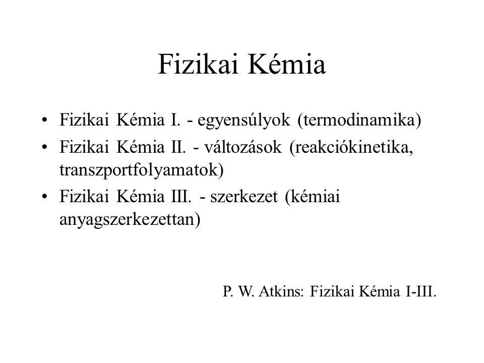 Fizikai Kémia Fizikai Kémia I. - egyensúlyok (termodinamika) Fizikai Kémia II.