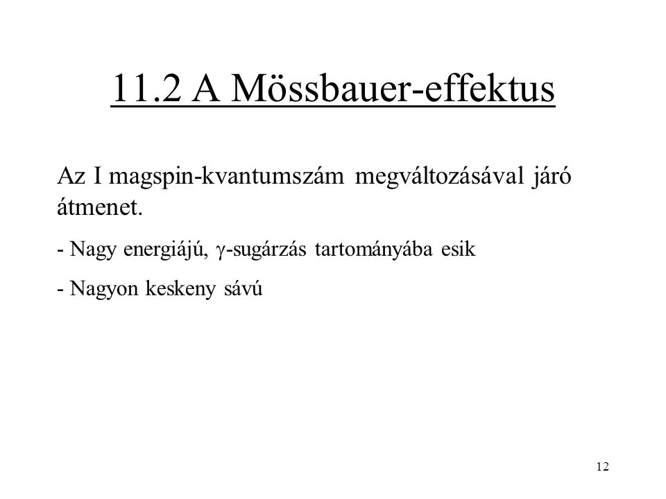 12 11.2 A Mössbauer-effektus Az I magspin-kvantumszám megváltozásával járó átmenet. - Nagy energiájú,  -sugárzás tartományába esik - Nagyon keskeny s