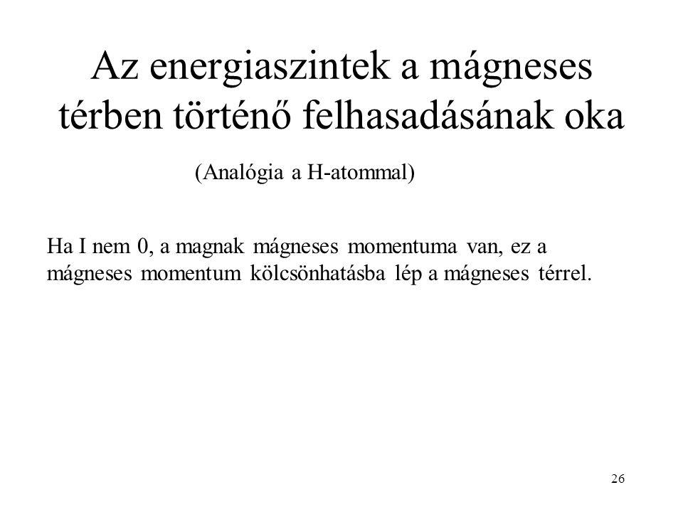 26 Az energiaszintek a mágneses térben történő felhasadásának oka (Analógia a H-atommal) Ha I nem 0, a magnak mágneses momentuma van, ez a mágneses momentum kölcsönhatásba lép a mágneses térrel.