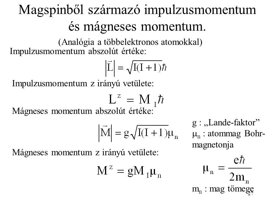 27 Magspinből származó impulzusmomentum és mágneses momentum. (Analógia a többelektronos atomokkal) Impulzusmomentum abszolút értéke: Mágneses momentu