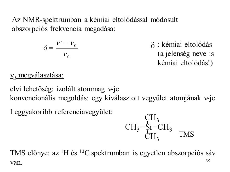 39 Az NMR-spektrumban a kémiai eltolódással módosult abszorpciós frekvencia megadása: : kémiai eltolódás (a jelenség neve is kémiai eltolódás!) 0 megválasztása: elvi lehetőség: izolált atommag -je konvencionális megoldás: egy kiválasztott vegyület atomjának -je Leggyakoribb referenciavegyület: TMS előnye: az 1 H és 13 C spektrumban is egyetlen abszorpciós sáv van.