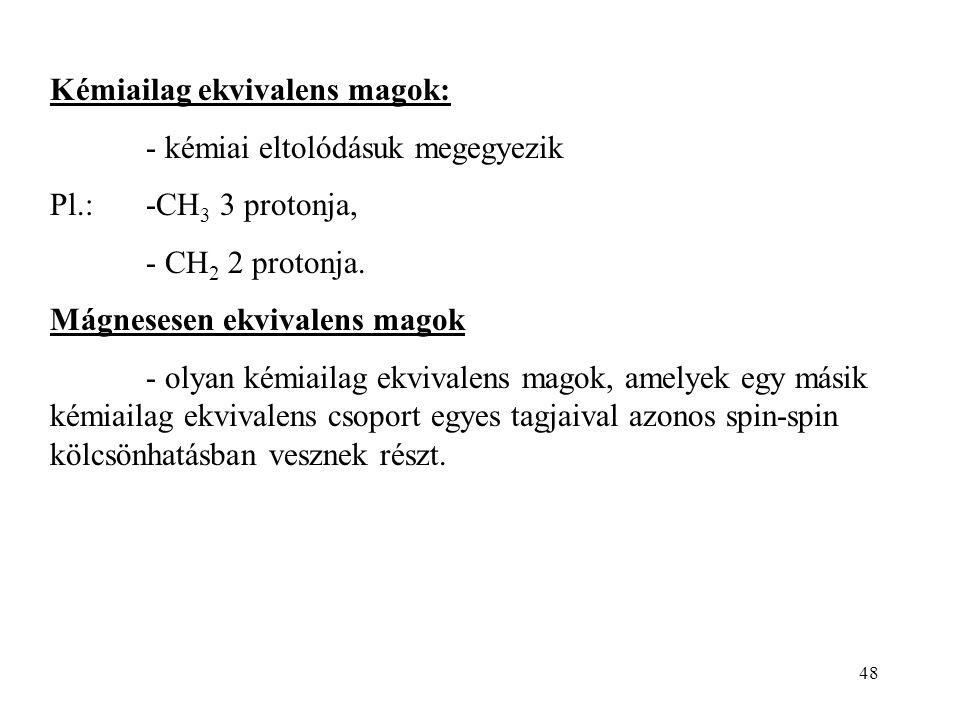 48 Kémiailag ekvivalens magok: - kémiai eltolódásuk megegyezik Pl.: -CH 3 3 protonja, - CH 2 2 protonja. Mágnesesen ekvivalens magok - olyan kémiailag