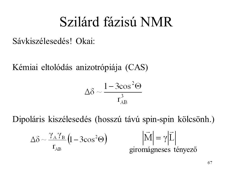67 Szilárd fázisú NMR Sávkiszélesedés! Okai: Kémiai eltolódás anizotrópiája (CAS) Dipoláris kiszélesedés (hosszú távú spin-spin kölcsönh.) giromágnese