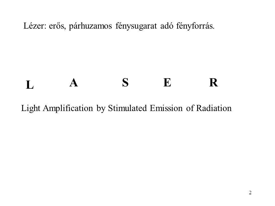 2 Lézer: erős, párhuzamos fénysugarat adó fényforrás. Light Amplification by Stimulated Emission of Radiation L ASER
