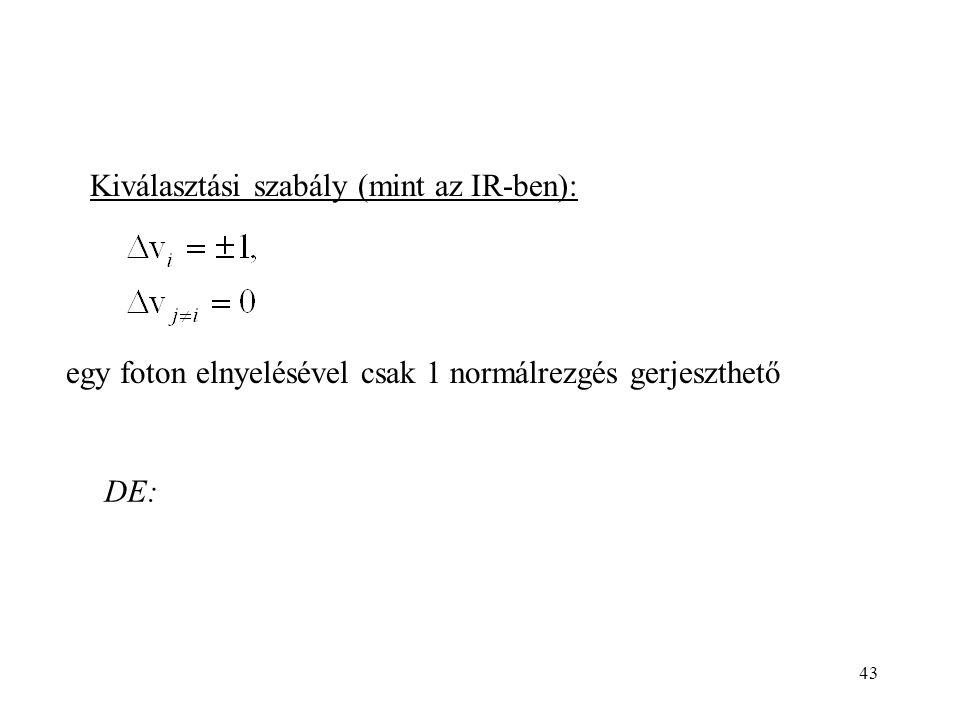 43 egy foton elnyelésével csak 1 normálrezgés gerjeszthető Kiválasztási szabály (mint az IR-ben): DE: