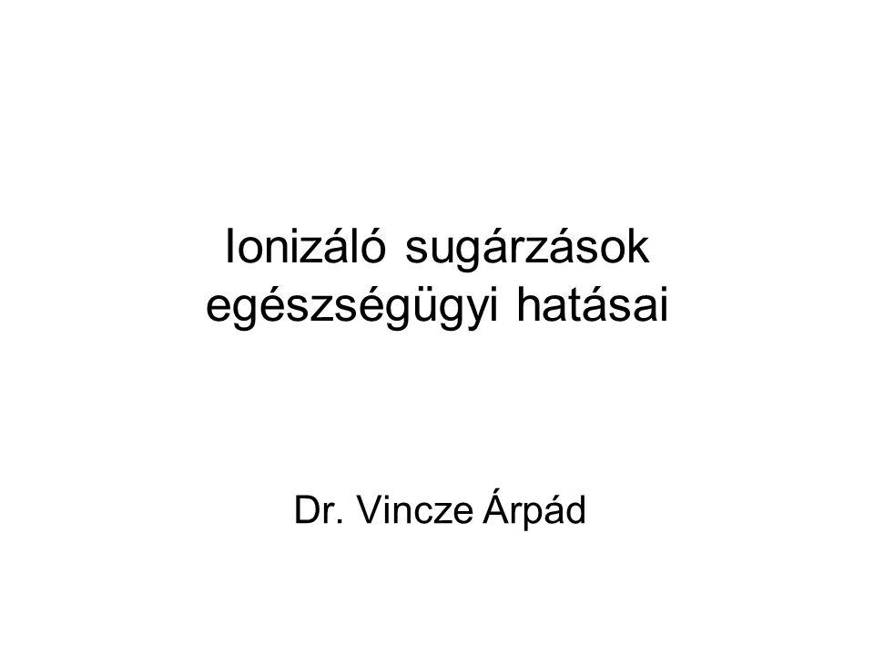 Ionizáló sugárzások egészségügyi hatásai Dr. Vincze Árpád