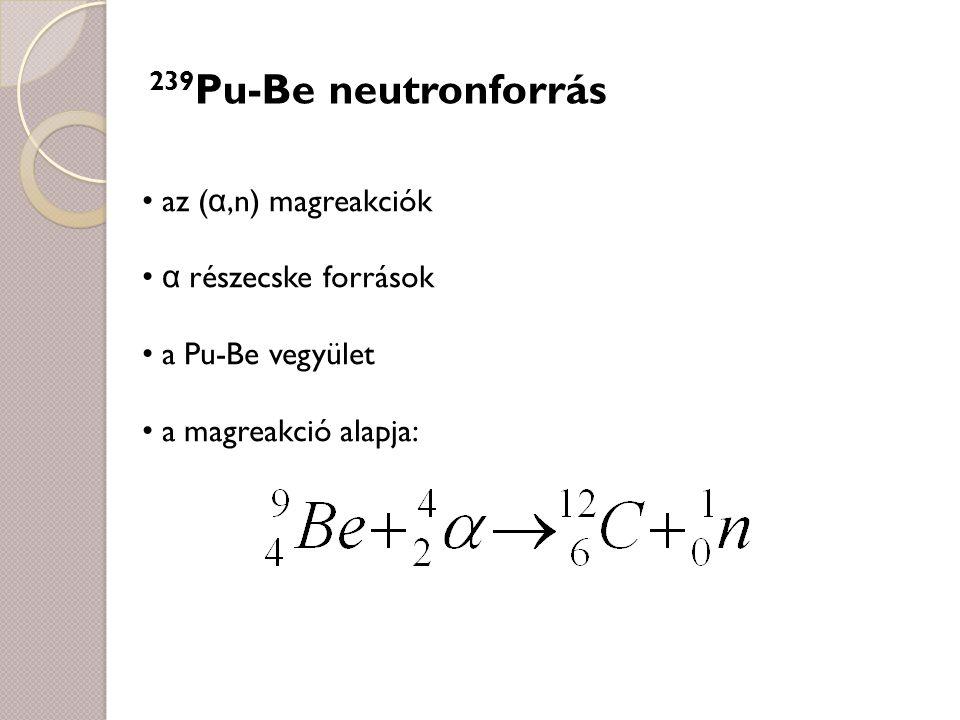 239 Pu-Be neutronforrás az ( α,n) magreakciók α részecske források a Pu-Be vegyület a magreakció alapja: