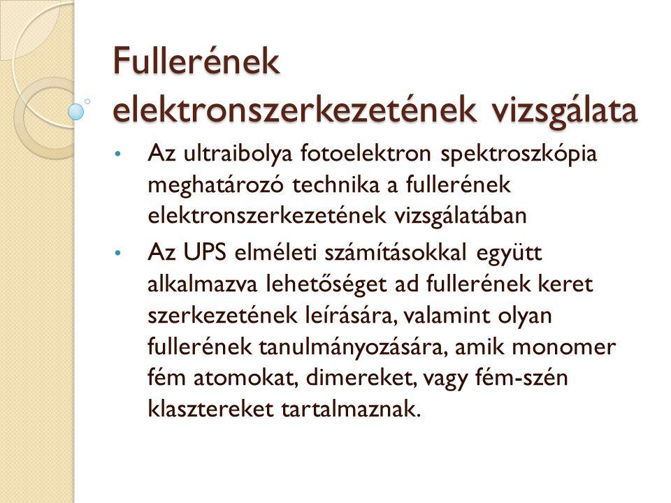 Fullerének elektronszerkezetének vizsgálata Az ultraibolya fotoelektron spektroszkópia meghatározó technika a fullerének elektronszerkezetének vizsgálatában Az UPS elméleti számításokkal együtt alkalmazva lehetőséget ad fullerének keret szerkezetének leírására, valamint olyan fullerének tanulmányozására, amik monomer fém atomokat, dimereket, vagy fém-szén klasztereket tartalmaznak.