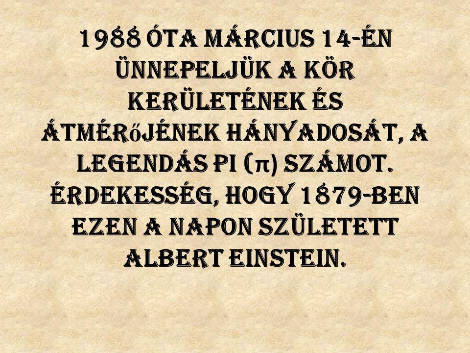 1988 óta március 14-én ünnepeljük a kör kerületének és átmér ő jének hányadosát, a legendás pi ( π) számot. Érdekesség, hogy 1879-ben ezen a napon szü