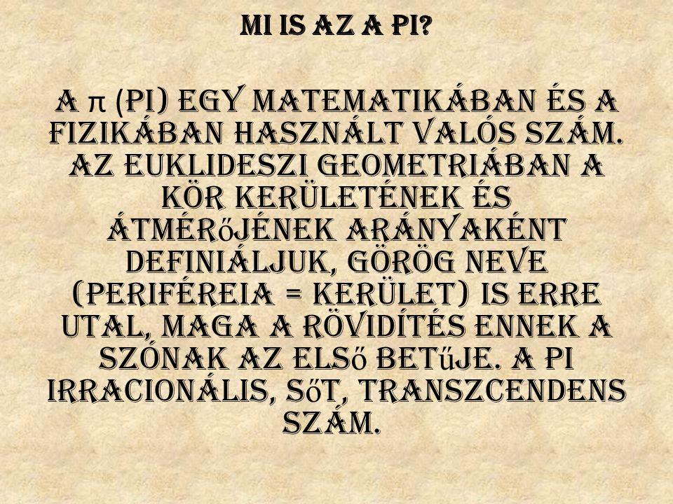 Mi is az a pi? A π ( pi) egy matematikában és a fizikában használt valós szám. Az euklideszi geometriában a kör kerületének és átmér ő jének arányakén