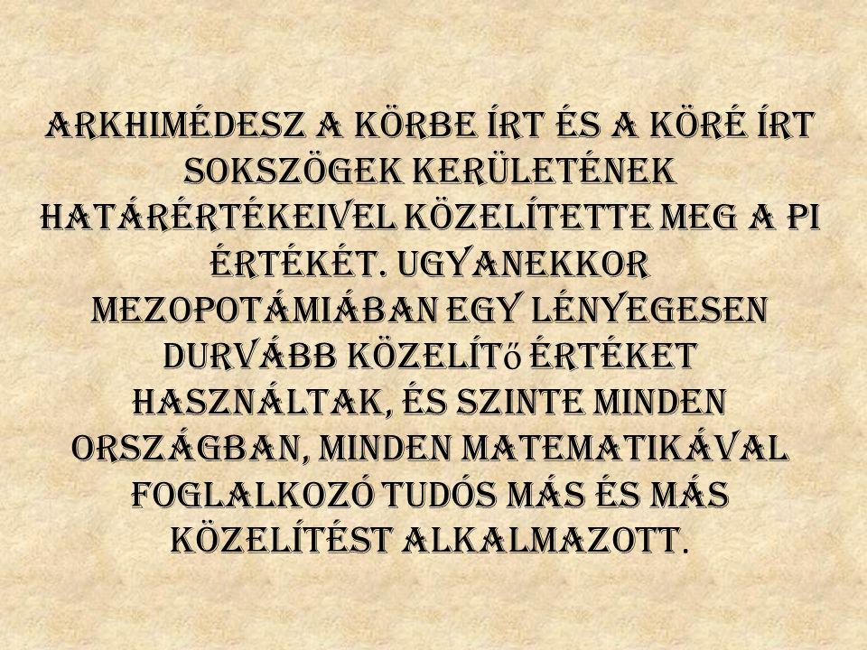 Arkhimédesz a körbe írt és a köré írt sokszögek kerületének határértékeivel közelítette meg a Pi értékét. Ugyanekkor Mezopotámiában egy lényegesen dur